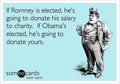 If Romney is elected, he'sgoing to donate his salaryto charity.  If Obama'selected, he's going todonate yours.