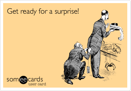 Get ready for a surprise!