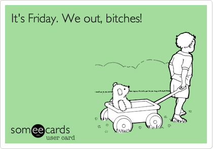 It's Friday. We out, bitches!