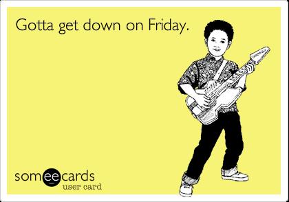 Gotta get down on Friday.