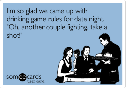 I'm so glad we came up with drinking game rules for date night.  