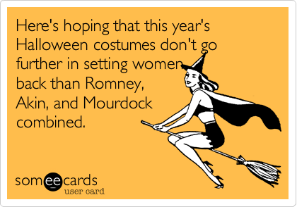 Here's hoping that this year's Halloween costumes don't go further in setting womenback than Romney,Akin, and Mourdockcombined.