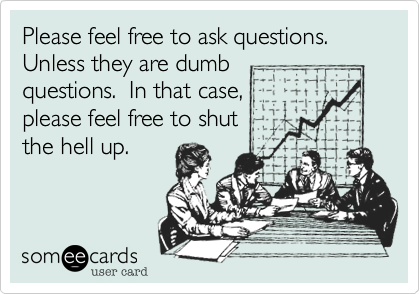 Please feel free to ask questions.  Unless they are dumbquestions.  In that case, please feel free to shut the hell up.
