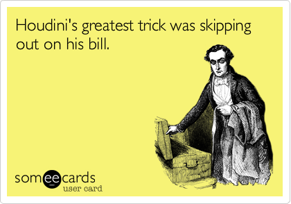 Houdini's greatest trick was skipping out on his bill.