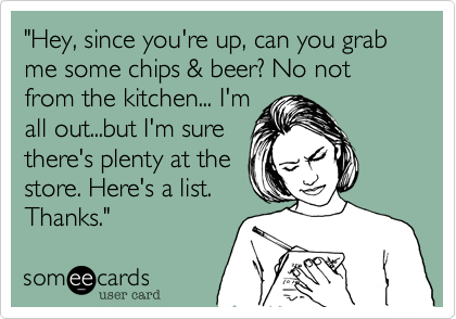 """Hey, since you're up, can you grab me some chips & beer? No not from the kitchen... I'm