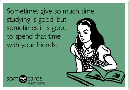 Sometimes give so much time studying is good, butsometimes it is goodto spend that timewith your friends.