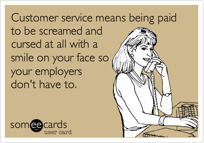 Customer service means being paid to be screamed andcursed at all with asmile on your face soyour employersdon't have to.