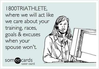 1800TRIATHLETE,where we will act likewe care about yourtraining, races,goals & excuseswhen yourspouse won't.