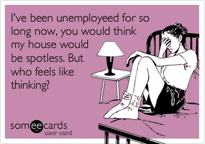 I've been unemployeed for so