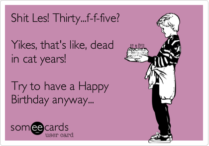 Shit Les! Thirty...f-f-five? 