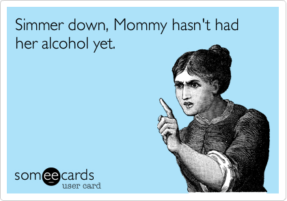 Simmer down, Mommy hasn't had her alcohol yet.