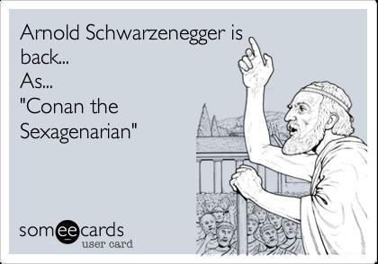 """Arnold Schwarzenegger isback...As...""""Conan theSexagenarian"""""""