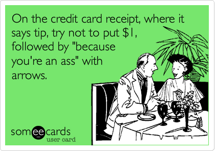 """On the credit card receipt, where it says tip, try not to put $1,followed by """"becauseyou're an ass"""" witharrows."""