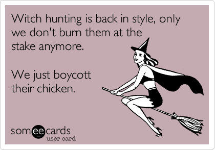 Witch hunting is back in style, only we don't burn them at thestake anymore.We just boycott their chicken.