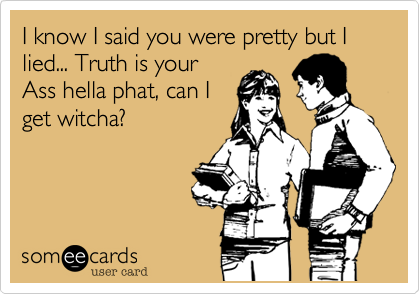 I know I said you were pretty but I lied... Truth is your