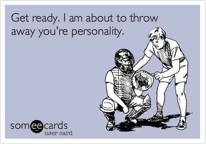 Get ready. I am about to throw away you're personality.