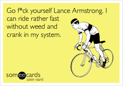 Go f*ck yourself Lance Armstrong. I  can ride rather fast