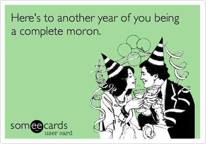 Here's to another year of you being a complete moron.