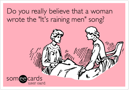 "Do you really believe that a woman wrote the ""It's raining men"" song?"