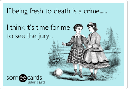 If being fresh to death is a crime......