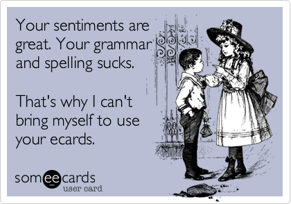 Your sentiments aregreat. Your grammarand spelling sucks.That's why I can'tbring myself to useyour ecards.