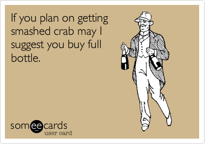 If you plan on gettingsmashed crab may Isuggest you buy fullbottle.