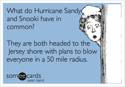 What do Hurricane Sandy and Snooki have in common?   They are both headed to the Jersey shore with plans to blow everyone in a 50 mile radius.