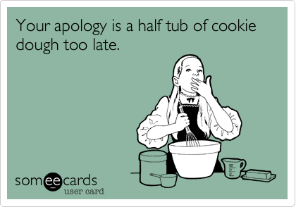 Your apology is a half tub of cookie dough too late.