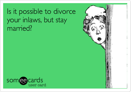 Is it possible to divorceyour inlaws, but staymarried?