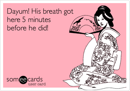 Dayum! His breath gothere 5 minutesbefore he did!