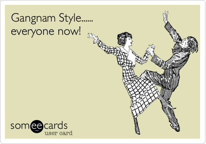 Gangnam Style......