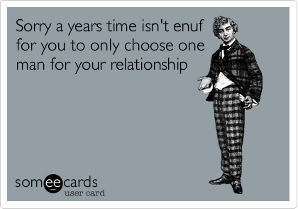 Sorry a years time isn't enuffor you to only choose oneman for your relationship