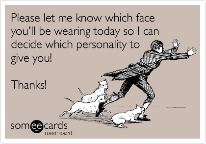 Please let me know which face you'll be wearing today so I can decide which personality togive you!Thanks!