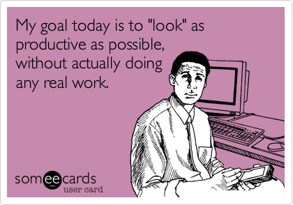 "My goal today is to ""look"" as productive as possible,