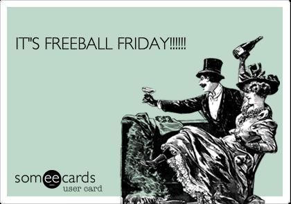 """IT""""S FREEBALL FRIDAY!!!!!!"""
