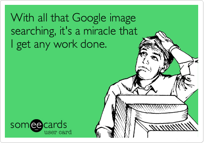 With all that Google image searching, it's a miracle thatI get any work done.