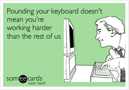 Pounding your keyboard doesn't mean you'reworking harderthan the rest of us