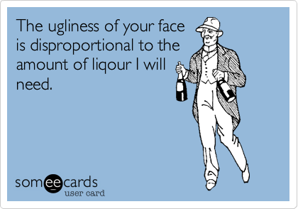 The ugliness of your faceis disproportional to theamount of liqour I willneed.