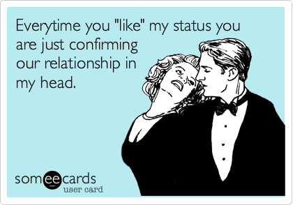 "Everytime you ""like"" my status you are just confirming