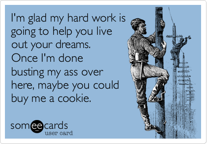 I'm glad my hard work isgoing to help you liveout your dreams.Once I'm donebusting my ass overhere, maybe you could buy me a cookie.