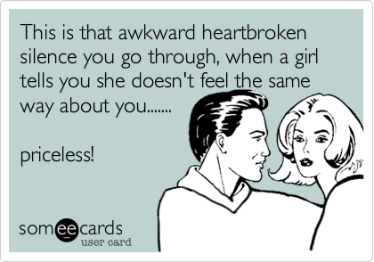 This is that awkward heartbroken silence you go through, when a girl tells you she doesn't feel the sameway about you.......priceless!