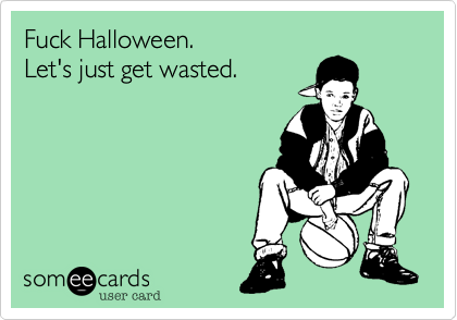 Fuck Halloween. Let's just get wasted.