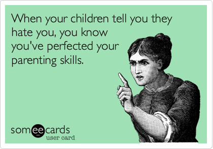 When your children tell you they hate you, you know