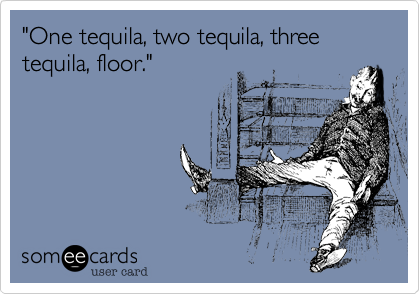 """""""One tequila, two tequila, three tequila, floor."""""""