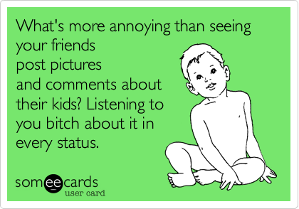 What's more annoying than seeing your friendspost picturesand comments abouttheir kids? Listening toyou bitch about it inevery status.