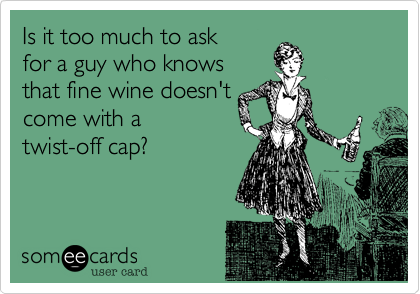 Is it too much to ask  for a guy who knows that fine wine doesn'tcome with a twist-off cap?
