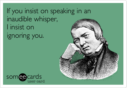 If you insist on speaking in an inaudible whisper, 