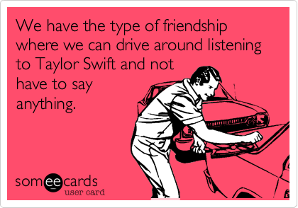 We have the type of friendship where we can drive around listening to Taylor Swift and nothave to sayanything.