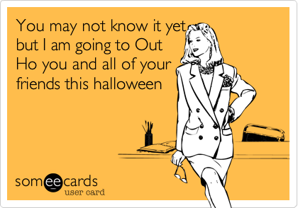 You may not know it yetbut I am going to OutHo you and all of yourfriends this halloween