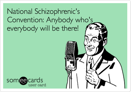 National Schizophrenic's Convention: Anybody who's everybody will be there!
